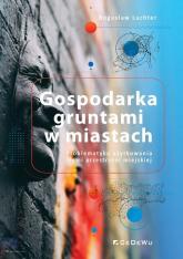 Gospodarka gruntami w miastach. Problematyka użytkowania ziemi przestrzeni miejskiej - Bogusław Luchter | mała okładka