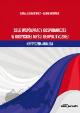 Cele współpracy gospodarczej w rosyjskiej myśli geopolitycznej krytyczna analiza - Lisiakiewicz Rafał, Michalik Adam | mała okładka