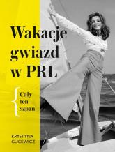 Wakacje gwiazd w PRL Cały ten szpan - Krystyna Gucewicz | mała okładka