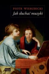 Jak słuchać muzyki - Piotr Wierzbicki   mała okładka