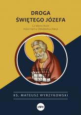 Droga świętego Józefa Co słowo Boże mówi nam o Oblubieńcu Maryi - Mateusz Wyrzykowski   mała okładka