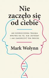 Nie zaczęło się od ciebie Jak dziedziczona trauma wpływa na to, kim jesteśmy i jak zakończyć ten proces - Mark Wolynn | mała okładka