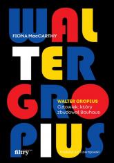 Walter Gropius Człowiek, który zbudował Bauhaus - Fiona MacCarthy | mała okładka