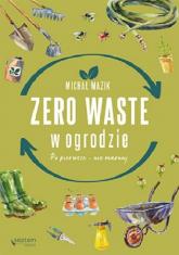 Zero waste w ogrodzie Po pierwsze - nie marnuj - Michał Mazik | mała okładka