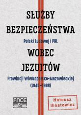 Służby Bezpieczeństwa Polski Ludowej i PRL wobec jezuitów Prowincji Wielkopolsko-Mazowieckiej - Mateusz Ihnatowicz | mała okładka