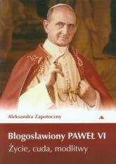 Błogosławiony Paweł VI Życie, cuda, modlitwy - Aleksandra Zapotoczny | mała okładka