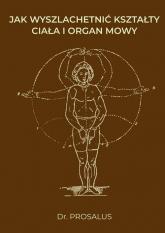 Jak wyszlachetnić kształty ciała i organ mowy - Prosalus   mała okładka