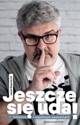 Jeszcze się uda Felietony o wspólnych wyzwaniach - Jacek Siepsiak | mała okładka