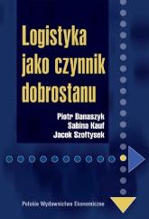 Logistyka jako czynnik dobrostanu - Banaszyk Piotr, Kauf Sabina, Szołtysek Jacek | mała okładka