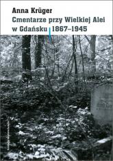 Cmentarze przy Wielkiej Alei w Gdańsku 1867 - 1945 - Anna Kruger | mała okładka