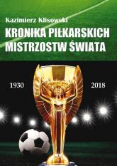 Kronika piłkarskich Mistrzostw Świata 1930-2018. Od Urugwaju do Rosji - Kazimierz Klisowski   mała okładka