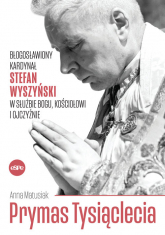 Prymas Tysiąclecia Błogosławiony kardynał Stefan Wyszyński w służbie Bogu, Kościołowi i Ojczyźnie - Anna Matusiak | mała okładka