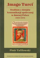 Imago Turci Studium z dziejów komunikacji społecznej w dawnej Polsce 1453-1572 - Piotr Tafiłowski | mała okładka