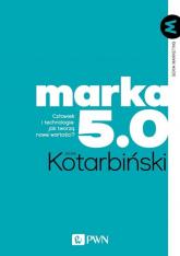Marka 5.0 Człowiek i technologie: jak tworzą nowe wartości? - Jacek Kotarbiński   mała okładka