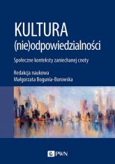 Kultura (nie)odpowiedzialności Społeczne konteksty zaniechanej cnoty - Małgorzata Bogunia-Borowska | mała okładka