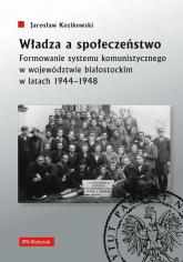 Władza a społeczeństwo Formowanie systemu komunistycznego w województwie białostockim w latach 1944-1948 - Jarosław Kozikowski   mała okładka