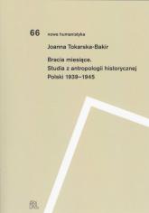 Bracia miesiące Studia z antropologii historycznej Polski 1939-1945 - Joanna Tokarska-Bakir | mała okładka