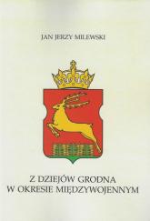 Z dziejów Grodna w okresie międzywojennym - Milewski Jan Jerzy   mała okładka