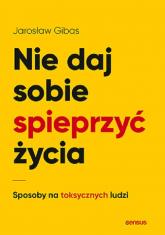 Nie daj sobie spieprzyć życia Sposoby na toksycznych ludzi - Jarosław Gibas   mała okładka