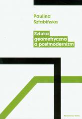 Sztuka geometryczna a postmodernizm - Paulina Sztabińska   mała okładka