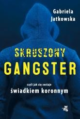Skruszony gangster. Czyli jak sie zostaje świadkiem koronnym  - Gabriela Jatkowska | mała okładka