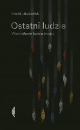 Ostatni ludzie Wymyślanie końca świata - Maciej Jakubowiak | mała okładka
