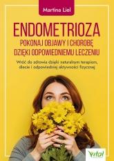 Endometrioza. Pokonaj objawy i chorobę dzięki właściwemu leczeniu. Wróć do zdrowia dzięki naturalnym terapiom, diecie i odpowiedniej aktywności fizycznej  - Martina Liel | mała okładka