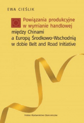 Powiązania produkcyjne w wymianie handlowej między Chinami a Europą Środkow-Wschodnią w dobie Belt and Road Initiative - Ewa Cieślik   mała okładka