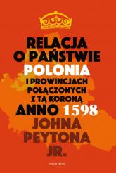Relacja o państwie Polonia i prowincjach połączonych z tą koroną Anno 1598 - Peyton John Jr.   mała okładka