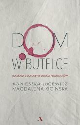 Dom w butelce Rozmowy z Dorosłymi Dziećmi Alkoholików - Jucewicz Agnieszka, Kicińska Magdalena | mała okładka