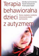Terapia behawioralna dzieci z autyzmem Teoria, badania i praktyka stosowanej analizy zachowania - Suchowierska Monika, Ostaewski Paweł, Bąbel P.   mała okładka
