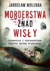 Morderstwa znad Wisły Tajemnicze i nierozwikłane polskie sprawy kryminalne - Jarosław Molenda   mała okładka