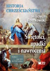 Historia chrześcijaństwa. Świętości, upadki i nawrócenia, Tom 2 Od XVI do XXI wieku - Wojciech Roszkowski | mała okładka