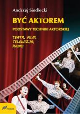 Być aktorem Podstawy techniki aktorskiej Teatr film telewizja radio - Andrzej Siedlecki   mała okładka
