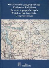 Od Słownika geograficznego Królestwa Polskiego do map topograficznych Wojskowego Instytutu Geograficzneg -  | mała okładka
