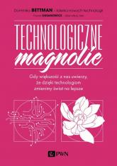 Technologiczne magnolie Gdy większość z nas uwierzy, że dzięki technologiom zmienimy świat na lepsze - Bettman Dominika, Oksanowicz Paweł   mała okładka