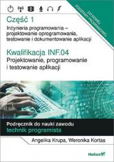 Kwalifikacja INF.04. Cz1 Projektowanie, programowanie i testowanie aplikacji. Część 1. Inżynieria programowania - projektowanie oprogramowania, testowanie i  dokumentowanie aplik - Krupa Angelika, Kortas Weronika | mała okładka