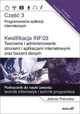 Kwalifikacja INF.03. Tworzenie i administrowanie stronami i aplikacjami internetowymi oraz bazami danych Część 3. Programowanie aplikacji internetowych. Podręcznik do nauki zawodu technik informatyk i tech - Jolanta Pokorska   mała okładka
