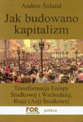 Jak budowano kapitalizm Transformacja Europy Środkowej i Wschodniej, Rosji i Azji Środkowej - Anders Aslund | mała okładka