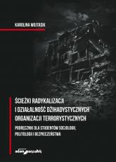 Ścieżki radykalizacji i działalność dżihadystycznych organizacji terrorystycznych - Karolina Wojtasik | mała okładka