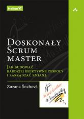 Doskonały Scrum master Jak budować bardziej efektywne zespoły i zarządzać zmianą - Zuzana Sochova | mała okładka