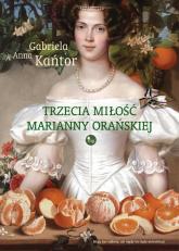 Trzecia  miłość Marianny Orańskiej - Kańtor Gabriela A. | mała okładka
