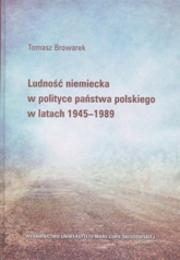 Ludność niemiecka w polityce państwa polskiego w latach 1945-1989 - Tomasz Browarek | mała okładka
