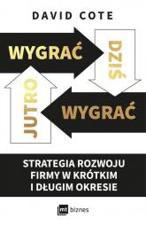 Wygrać dziś, wygrać jutro Strategia rozwoju firmy w krótkim i długim okresie - Cote David M. | mała okładka