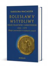 Bolesław V Wstydliwy Książę krakowski i sandomierski 1226-1279 Długie panowanie w trudnych czasach - Karolina Maciaszek | mała okładka