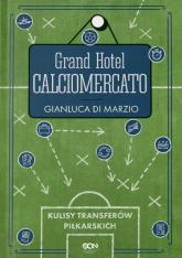 Grand Hotel Calciomercato. Kulisy transferów piłkarskich  - Gianluca Di Marzio   mała okładka