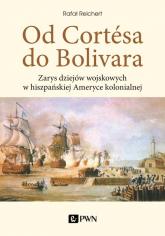 Od Cortesa do Bolivara Zarys dziejów wojskowych w hiszpańskiej Ameryce kolonialnej - Rafał Reichert   mała okładka