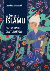 W świecie Islamu Przewodnik dla turystów - Zbigniew Mielczarek | mała okładka