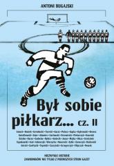 Był sobie piłkarz Część 2 Niezwykłe historie zawodników nie tylko z pierwszych stron gazet - Antoni Bugajski | mała okładka