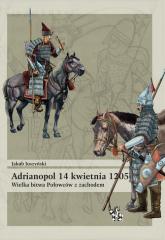Adrianopol 14 kwietnia 1205 Wielka bitwa Połowców z zachodem - Jakub Juszyński   mała okładka